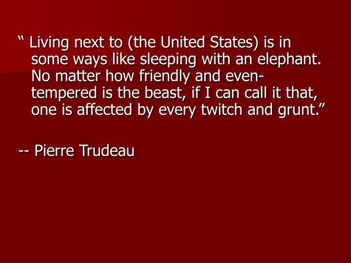 """"""" Living next to (the United States) is in some ways like sleeping with an elephant. No matter how friendly and even-tempered is the beast, if I can call it that, one is affected by every twitch and grunt."""""""