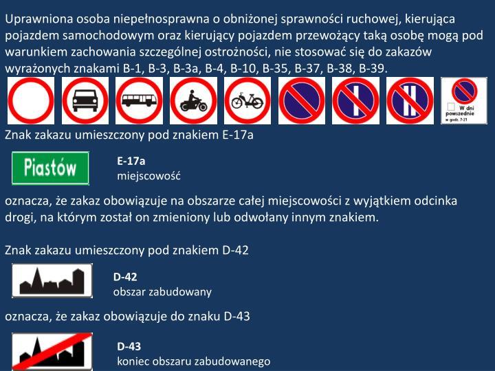 Uprawniona osoba niepełnosprawna o obniżonej sprawności ruchowej, kierująca pojazdem samochodowym oraz kierujący pojazdem przewożący taką osobę mogą pod warunkiem zachowania szczególnej ostrożności, nie stosować się do zakazów wyrażonych znakami B-1, B-3, B-3a, B-4, B-10, B-35, B-37, B-38, B-39.