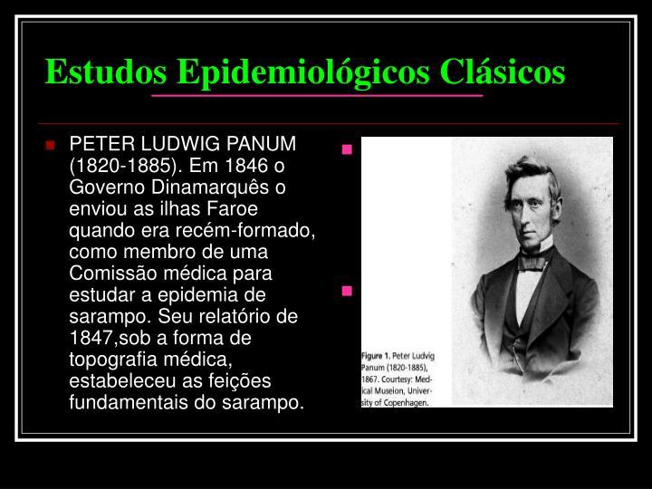 PETER LUDWIG PANUM (1820-1885). Em 1846 o Governo Dinamarquês o enviou as ilhas Faroe quando era recém-formado, como membro de uma Comissão médica para estudar a epidemia de sarampo. Seu relatório de 1847,sob a forma de topografia médica, estabeleceu as feições fundamentais do sarampo.