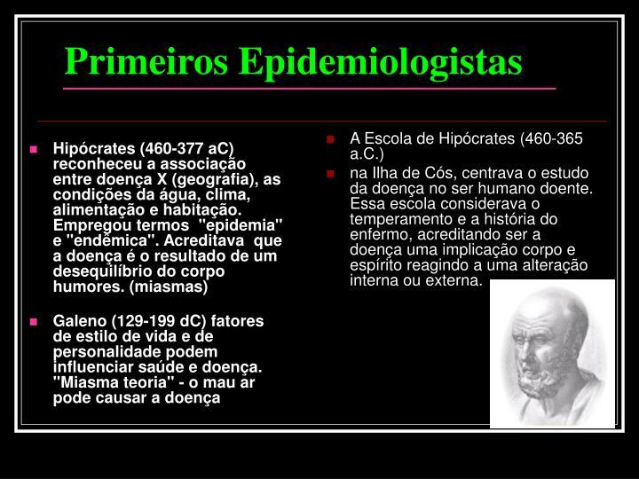 """Hipócrates (460-377 aC) reconheceu a associação entre doença X (geografia), as condições da água, clima, alimentação e habitação. Empregou termos  """"epidemia"""" e """"endêmica"""". Acreditava  que a doença é o resultado de um desequilíbrio do corpo humores. (miasmas)"""