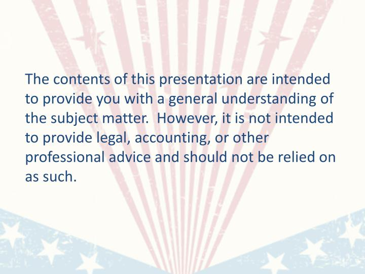The contents of this presentation are intended to provide you with a general understanding of the subject matter.  However, it is not intended to provide legal, accounting, or other professional advice and should not be relied on as such.