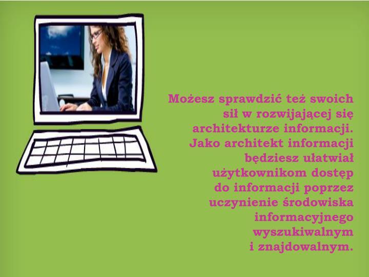 Możesz sprawdzić też swoich sił w rozwijającej się architekturze informacji. Jako architekt informacji będziesz ułatwiał