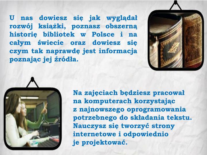 U nas dowiesz się jak wyglądał rozwój książki, poznasz obszerną historię bibliotek w Polsce i na całym świecie oraz dowiesz się czym tak naprawdę jest informacja poznając jej źródła