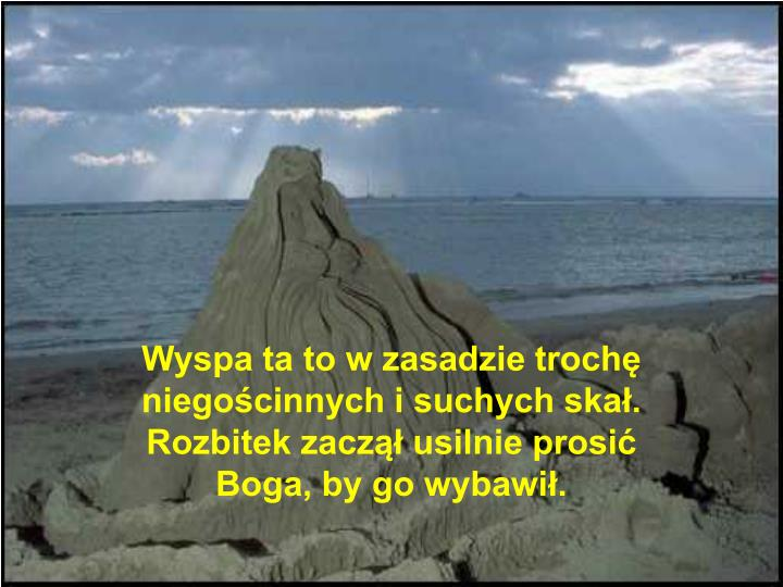Wyspa ta to w zasadzie trochę niegościnnych i suchych skał. Rozbitek zaczął usilnie prosić Boga, by go wybawił.