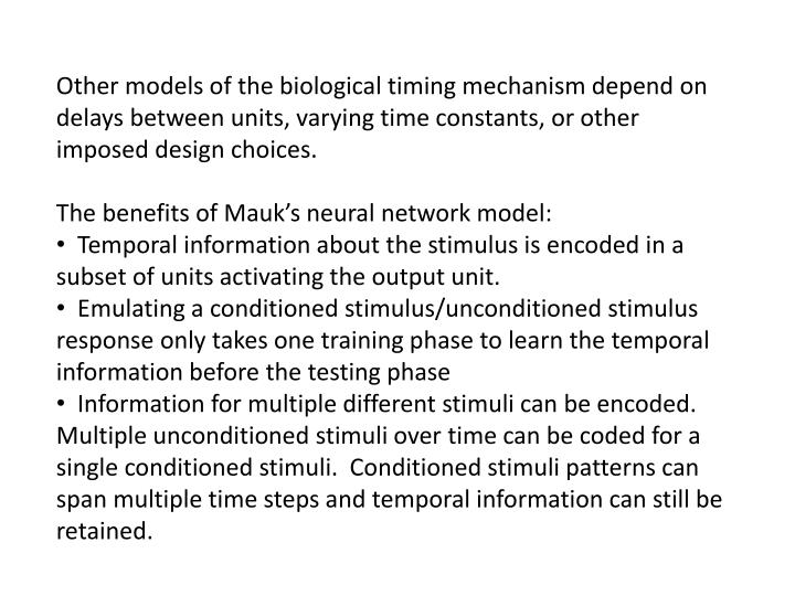 Other models of the biological timing mechanism depend on delays between units, varying time constants, or other imposed design choices.