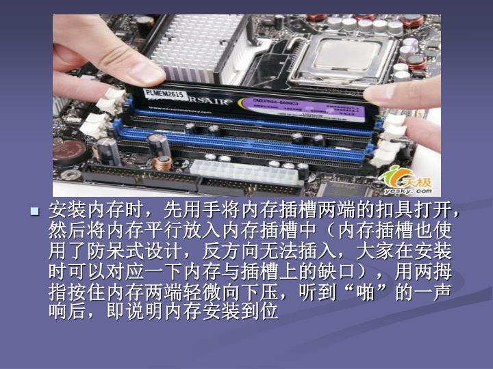 安装内存时,先用手将内存插槽两端的扣具打开,然后将内存平行放入内存插槽中(内存插槽也使用了防呆式设计,反方向无法插入,大家在安装时可以对应一下内存与插槽上的缺口),用两拇指按住内存两端轻微向下压,听到