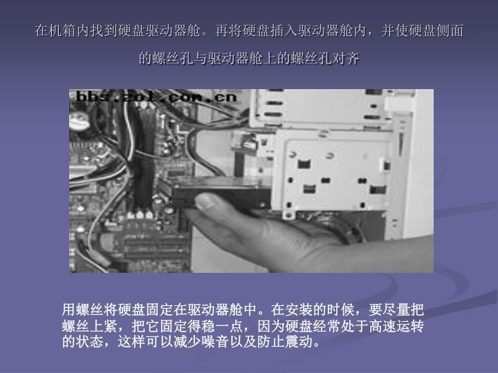 在机箱内找到硬盘驱动器舱。再将硬盘插入驱动器舱内,并使硬盘侧面的螺丝孔与驱动器舱上的螺丝孔对齐