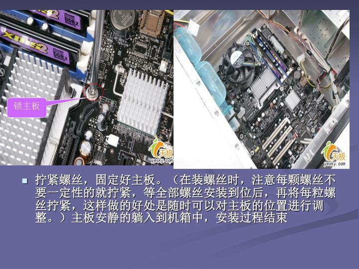 拧紧螺丝,固定好主板。(在装螺丝时,注意每颗螺丝不要一定性的就拧紧,等全部螺丝安装到位后,再将每粒螺丝拧紧,这样做的好处是随时可以对主板的位置进行调整。)主板安静的躺入到机箱中,安装过程结束