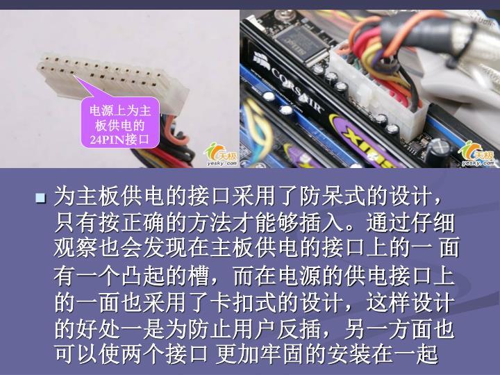 为主板供电的接口采用了防呆式的设计,只有按正确的方法才能够插入。通过仔细观察也会发现在主板供电的接口上的一 面有一个凸起的槽,而在电源的供电接口上的一面也采用了卡扣式的设计,这样设计的好处一是为防止用户反插,另一方面也可以使两个接口 更加牢固的安装在一起