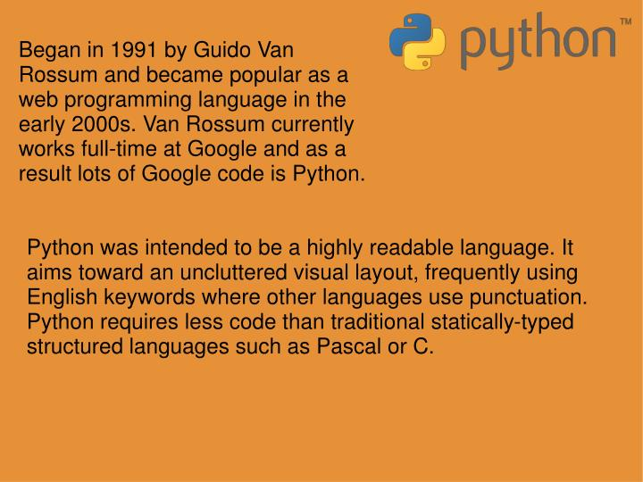 Began in 1991 by Guido Van Rossum and became popular as a web programming language in the early 2000s. Van Rossum currently works full-time at Google and as a result lots of Google code is Python.