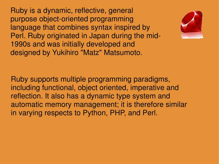 "Ruby is a dynamic, reflective, general purpose object-oriented programming language that combines syntax inspired by Perl. Ruby originated in Japan during the mid-1990s and was initially developed and designed by Yukihiro ""Matz"" Matsumoto."