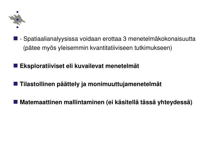 - Spatiaalianalyysissa voidaan erottaa 3 menetelmäkokonaisuutta