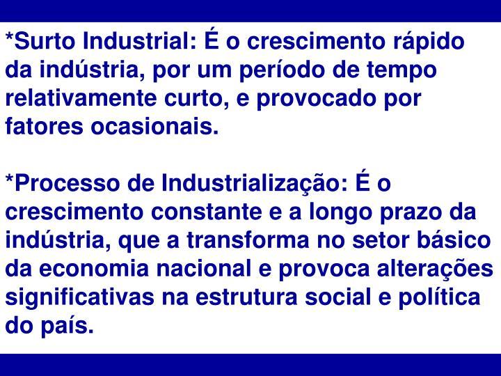 *Surto Industrial: É o crescimento rápido da indústria, por um período de tempo relativamente curto, e provocado por fatores ocasionais.