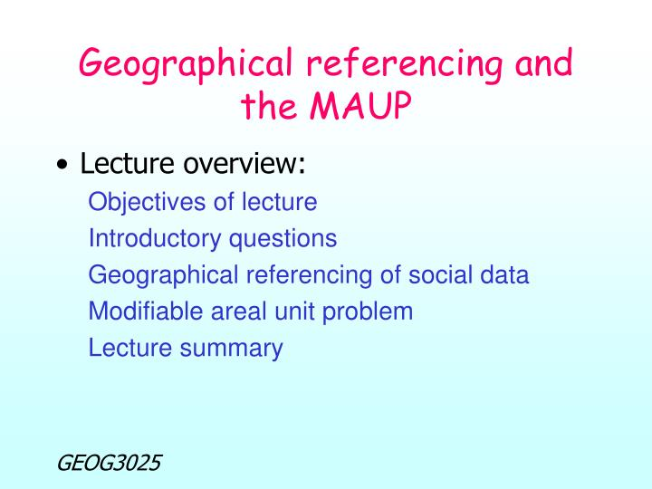 Geographical referencing and the maup
