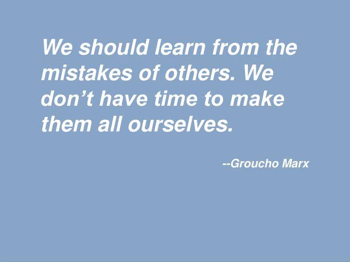 We should learn from the mistakes of others. We don't have time to make them all ourselves.