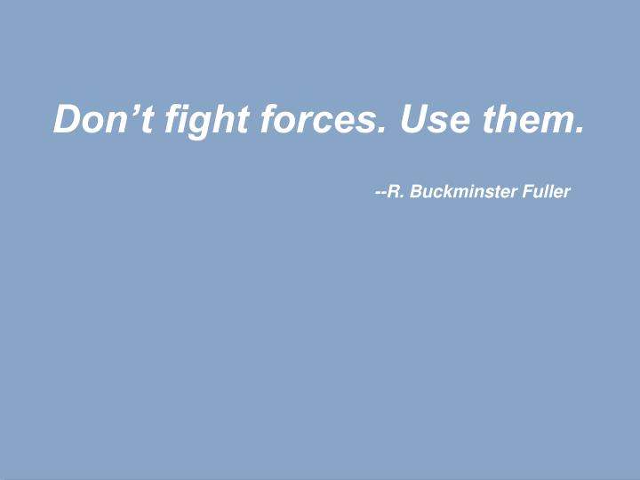 Don't fight forces. Use them.