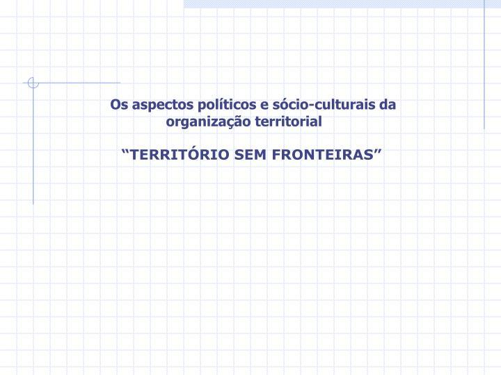 Os aspectos políticos e sócio-culturais da organização territorial
