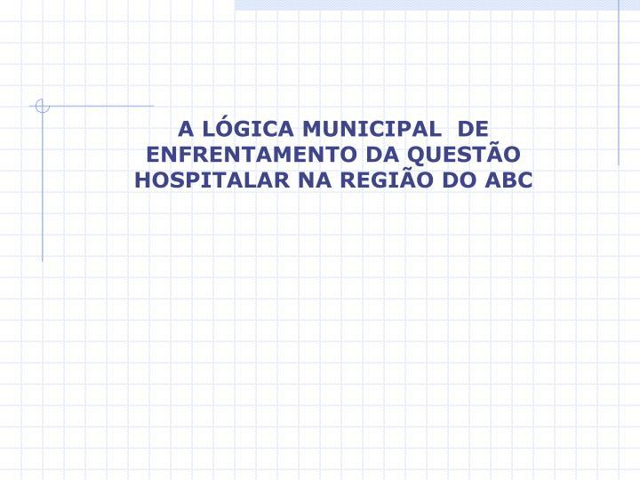 A LÓGICA MUNICIPAL  DE ENFRENTAMENTO DA QUESTÃO HOSPITALAR NA REGIÃO DO ABC