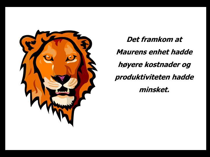 Det framkom at Maurens enhet hadde høyere kostnader og produktiviteten hadde minsket.