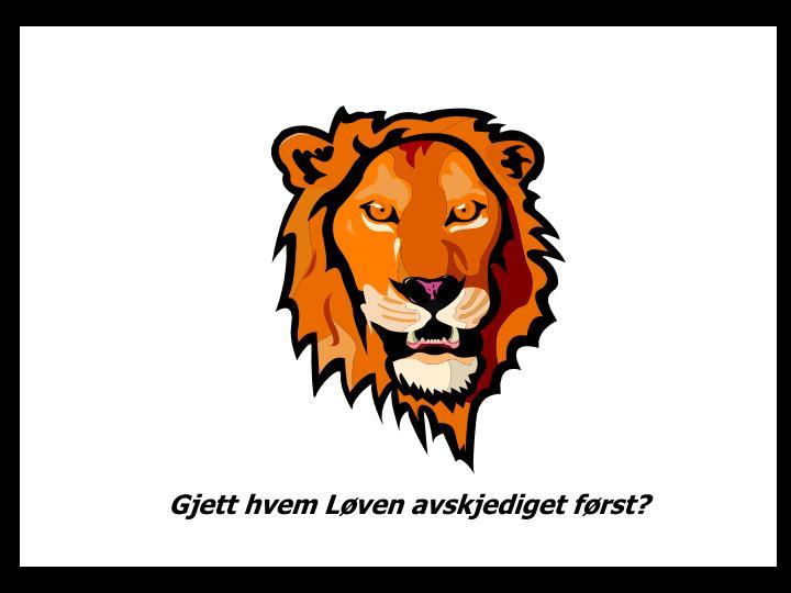 Gjett hvem Løven avskjediget først?