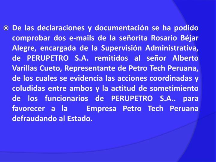De las declaraciones y documentación se ha podido comprobar dos e-mails de la señorita Rosario Béjar Alegre, encargada de la Supervisión Administrativa, de PERUPETRO S.A. remitidos al señor Alberto Varillas Cueto, Representante de Petro Tech Peruana, de los cuales se evidencia las acciones coordinadas y coludidas entre ambos y la actitud de sometimiento de los funcionarios de PERUPETRO S.A.. para favorecer a la   Empresa Petro Tech Peruana defraudando al Estado.