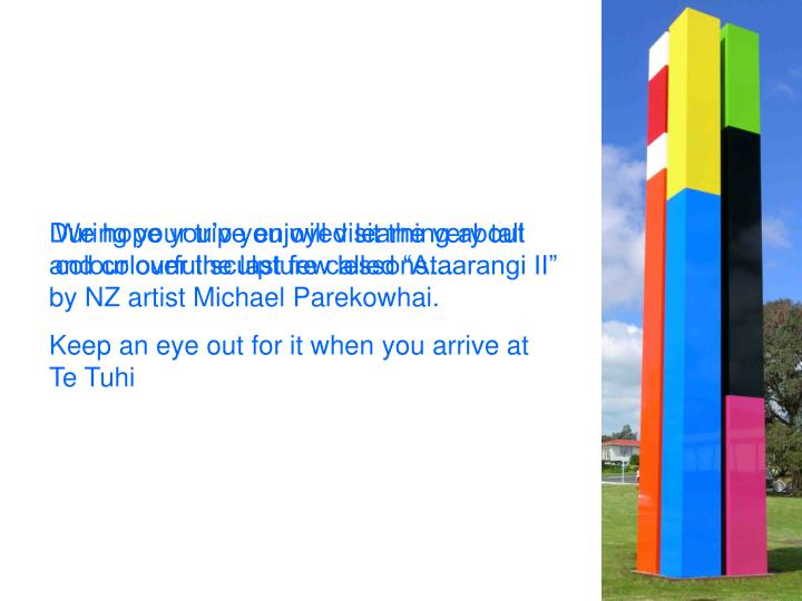 """During your trip you will visit the very tall and colourful sculpture called """"Ataarangi II"""" by NZ artist Michael Parekowhai."""