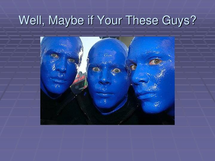 Well, Maybe if Your These Guys?