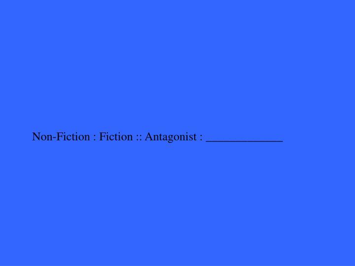 Non-Fiction : Fiction :: Antagonist : _____________
