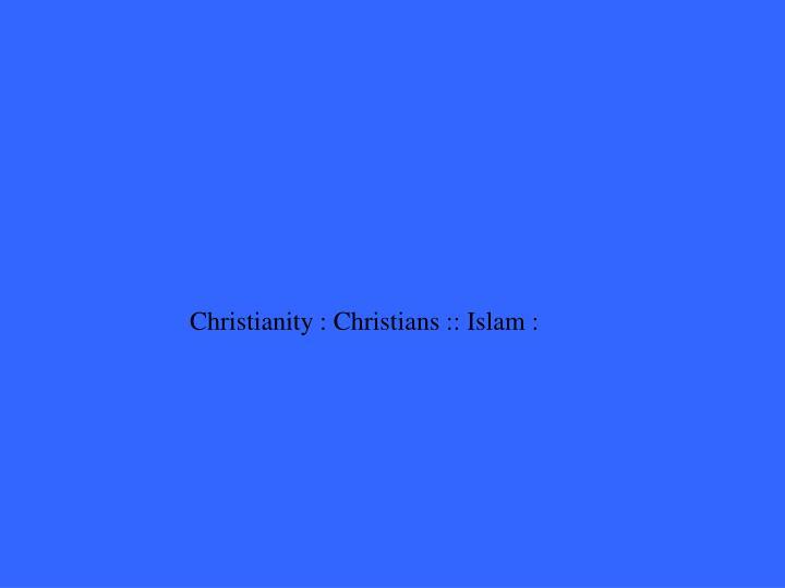 Christianity : Christians :: Islam :
