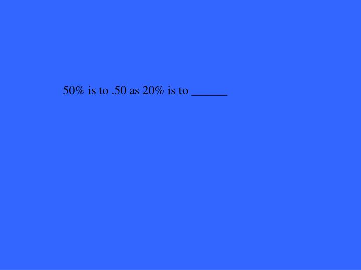 50% is to .50 as 20% is to ______
