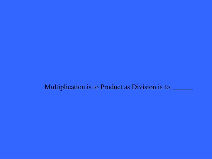 Multiplication is to Product as Division is to ______