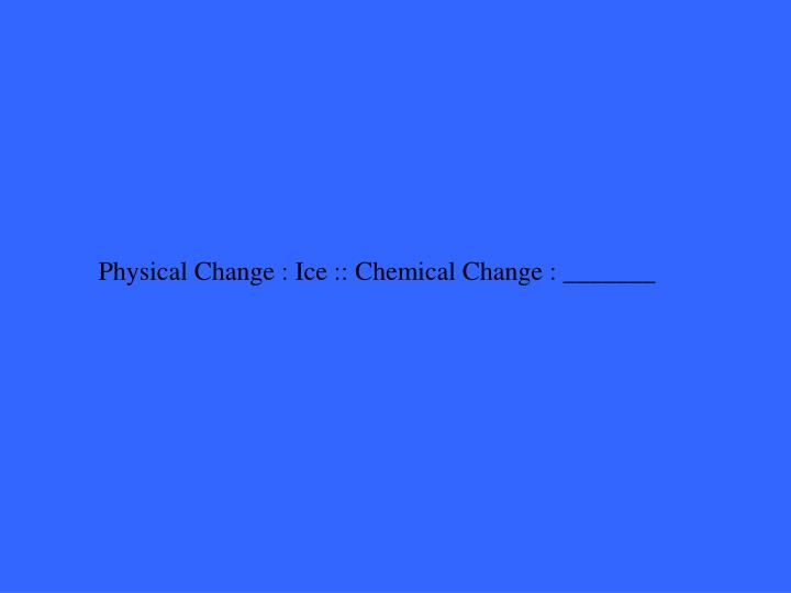 Physical Change : Ice :: Chemical Change : _______