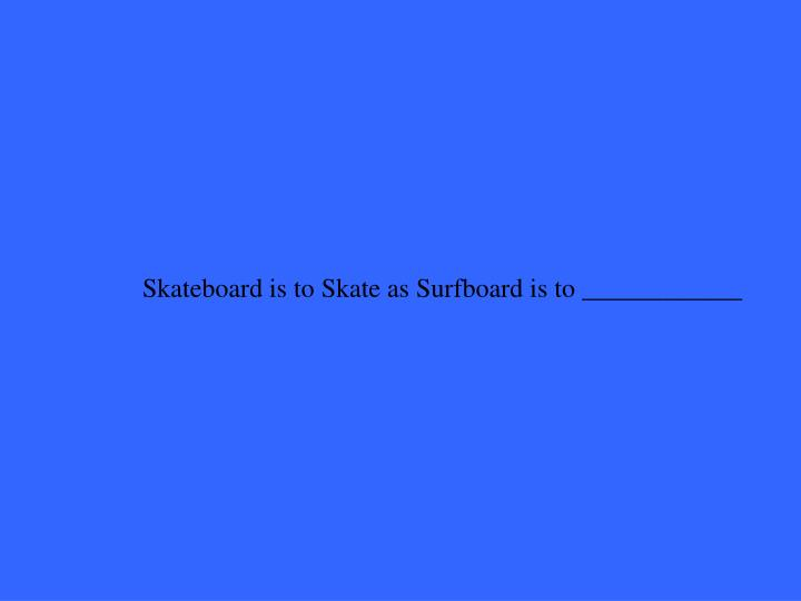 Skateboard is to Skate as Surfboard is to ____________