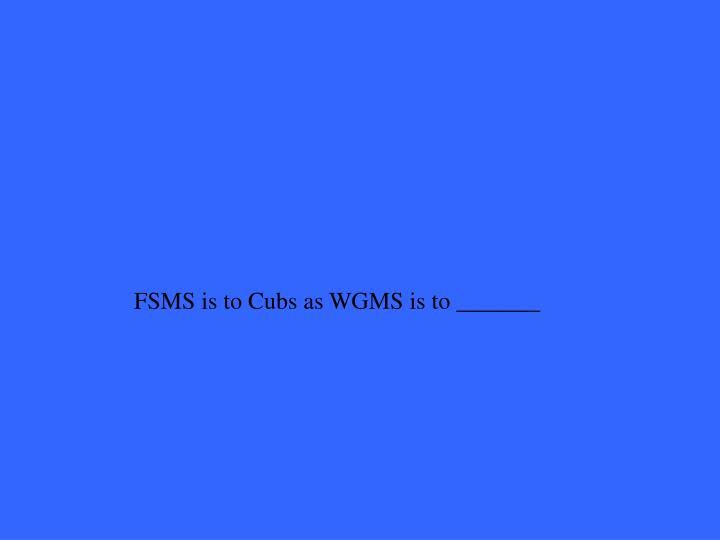 FSMS is to Cubs as WGMS is to _______