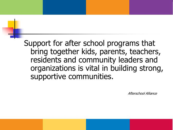 Support for after school programs that bring together kids, parents, teachers, residents and community leaders and organizations is vital in building strong, supportive communities.