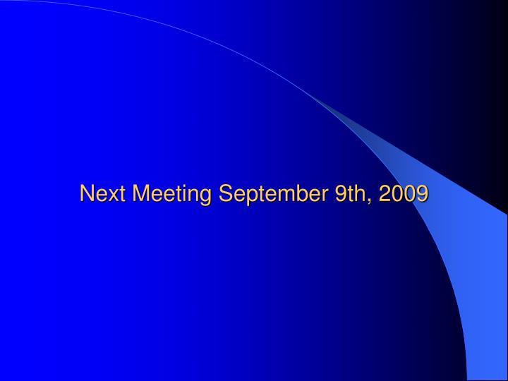 Next Meeting September 9th, 2009