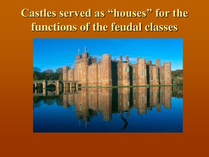"Castles served as ""houses"" for the functions of the feudal classes"