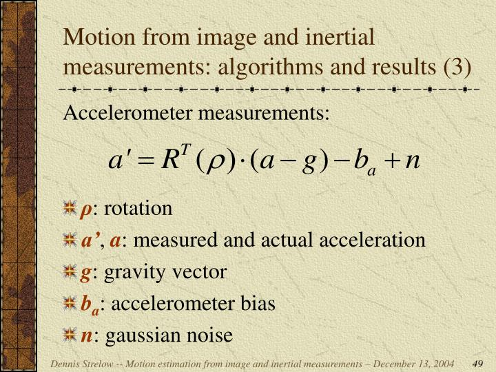Motion from image and inertial measurements: algorithms and results (3)