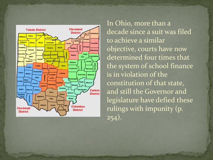 In Ohio, more than a decade since a suit was filed to achieve a similar objective, courts have now determined four times that the system of school finance is in violation of the constitution of that state, and still the Governor and legislature have defied these rulings with impunity (p. 254).
