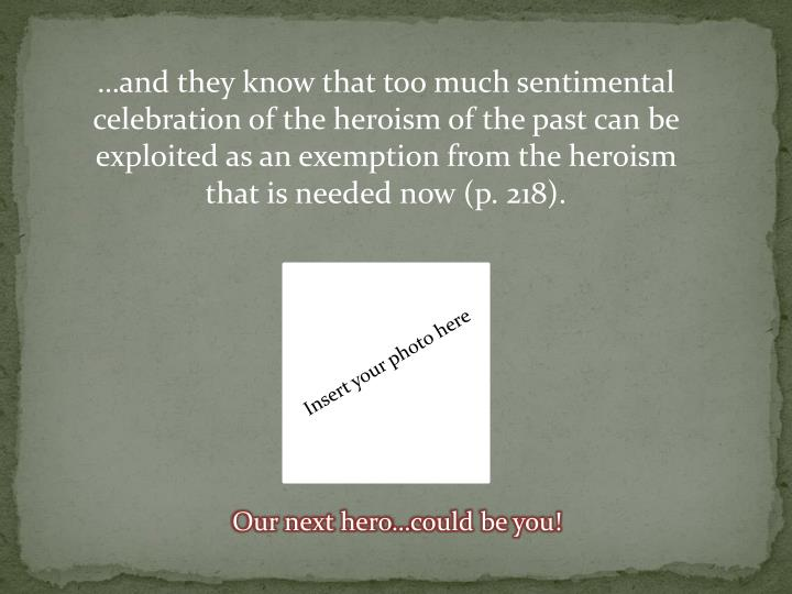 …and they know that too much sentimental celebration of the heroism of the past can be exploited as an exemption from the heroism that is needed now (p. 218).