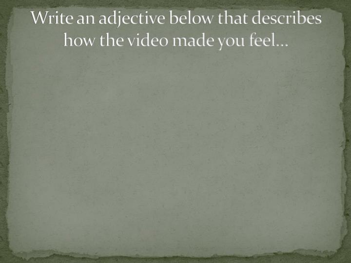 Write an adjective below that describes how the video made you feel…