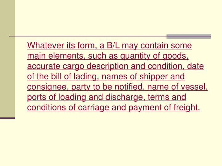 Whatever its form, a B/L may contain some main elements, such as quantity of goods, accurate cargo description and condition, date of the bill of lading, names of shipper and consignee, party to be notified, name of vessel, ports of loading and discharge, terms and conditions of carriage and payment of freight.