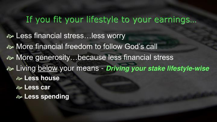 If you fit your lifestyle to your earnings…