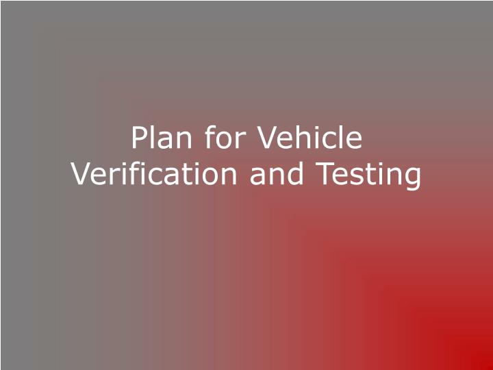 Plan for Vehicle Verification and Testing