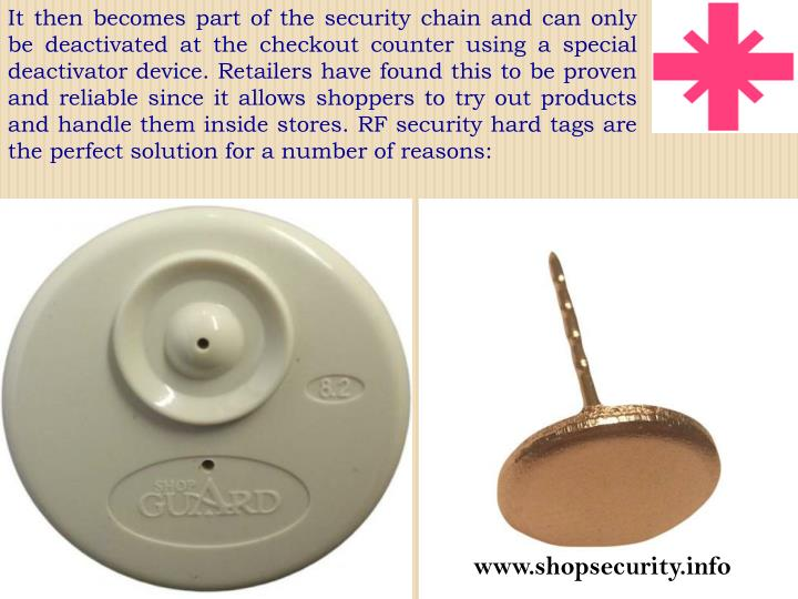 It then becomes part of the security chain and can only be deactivated at the checkout counter using a special deactivator device. Retailers have found this to be proven and reliable since it allows shoppers to try out products and handle them inside stores. RF security hard tags are the perfect solution for a number of reasons: