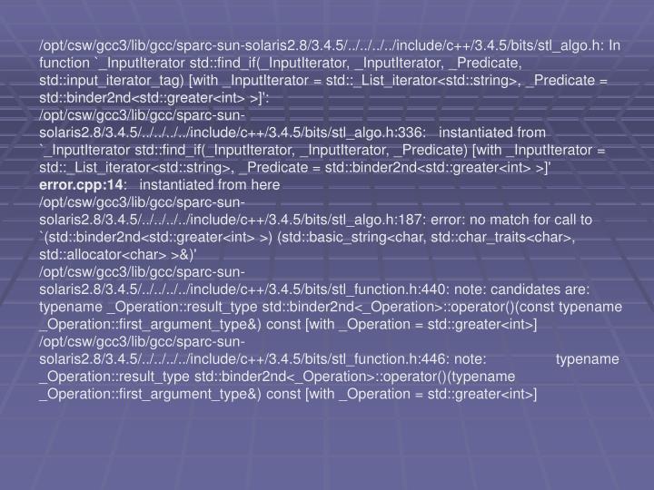 /opt/csw/gcc3/lib/gcc/sparc-sun-solaris2.8/3.4.5/../../../../include/c++/3.4.5/bits/stl_algo.h: In function `_InputIterator std::find_if(_InputIterator, _InputIterator, _Predicate, std::input_iterator_tag) [with _InputIterator = std::_List_iterator<std::string>, _Predicate = std::binder2nd<std::greater<int> >]':