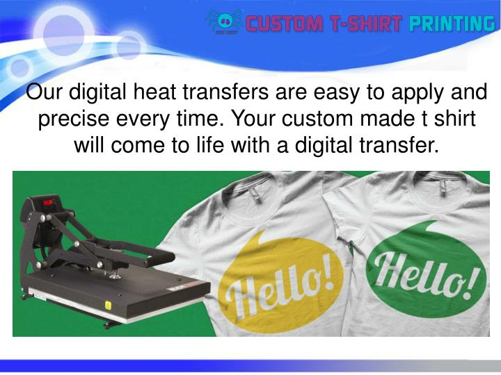 Our digital heat transfers are easy to apply and precise every time. Your custom made t shirt will c...