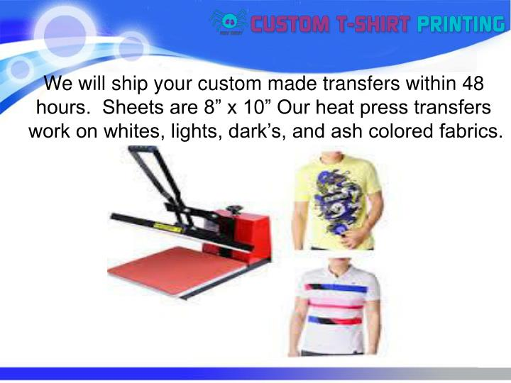 "We will ship your custom made transfers within 48 hours.  Sheets are 8"" x 10"" Our heat press transfers work on whites, lights, dark's, and ash colored fabrics."