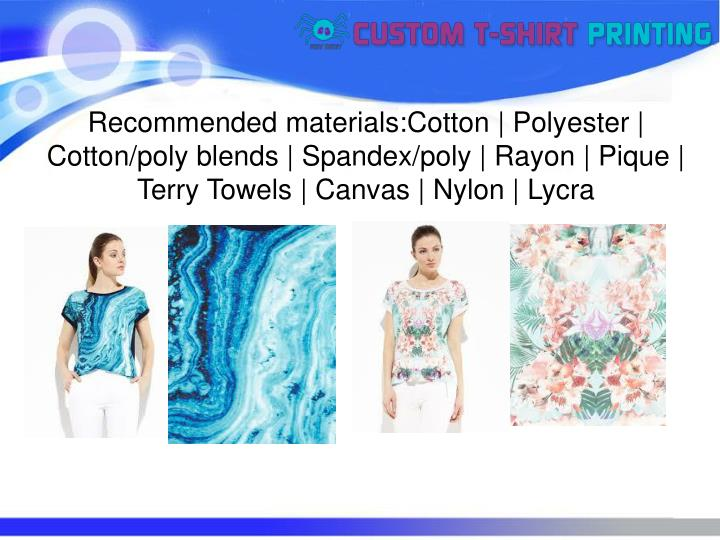 Recommended materials:Cotton | Polyester | Cotton/poly blends | Spandex/poly | Rayon | Pique | Terry Towels | Canvas | Nylon | Lycra