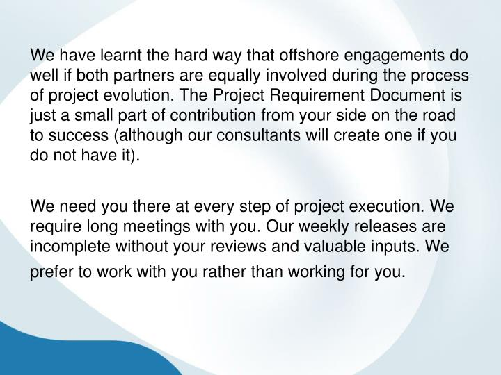 We have learnt the hard way that offshore engagements do well if both partners are equally involved during the process of project evolution. The Project Requirement Document is just a small part of contribution from your side on the road to success (although our consultants will create one if you do not have it).